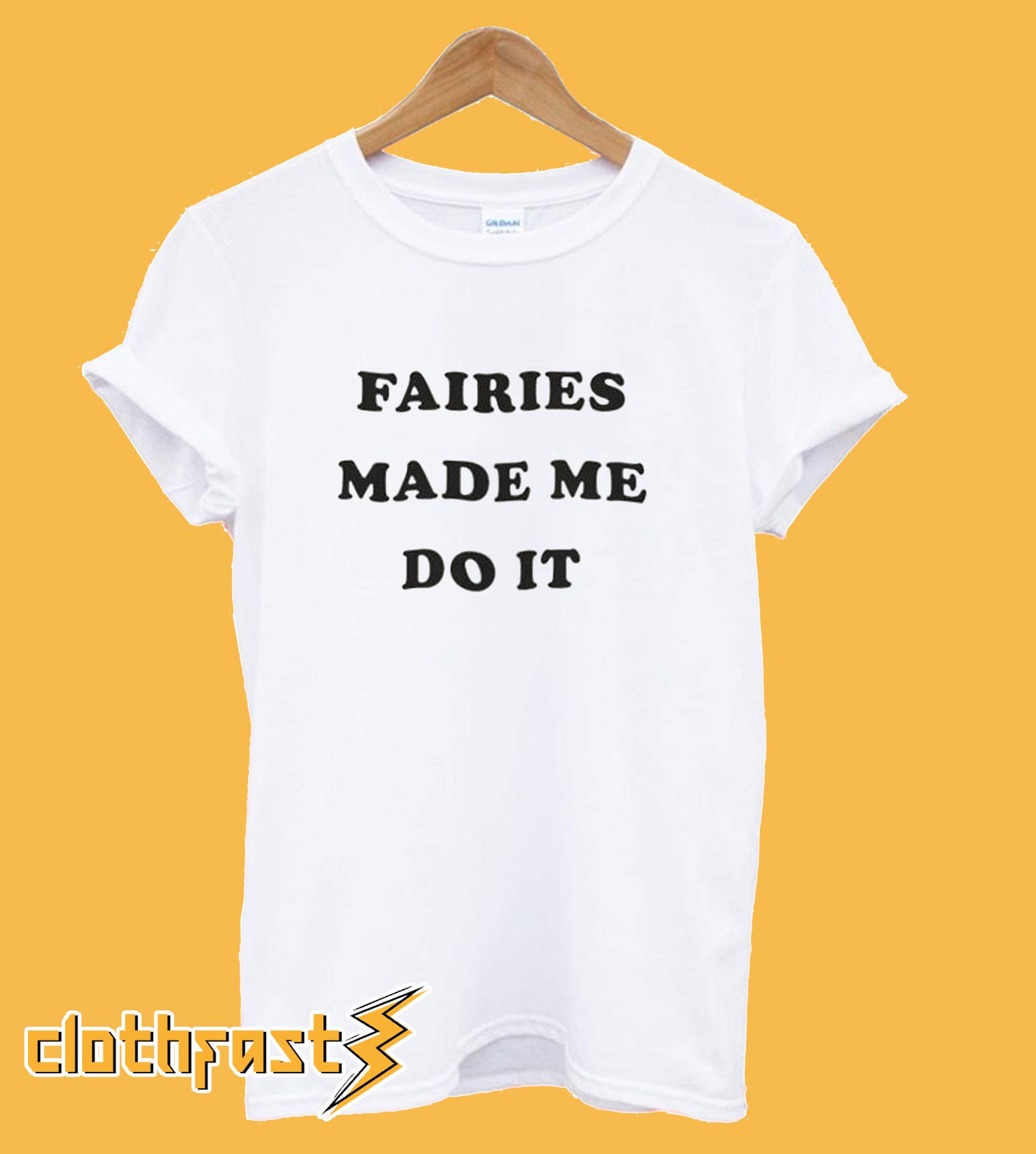 Fairies Made Me Do It T-Shirt