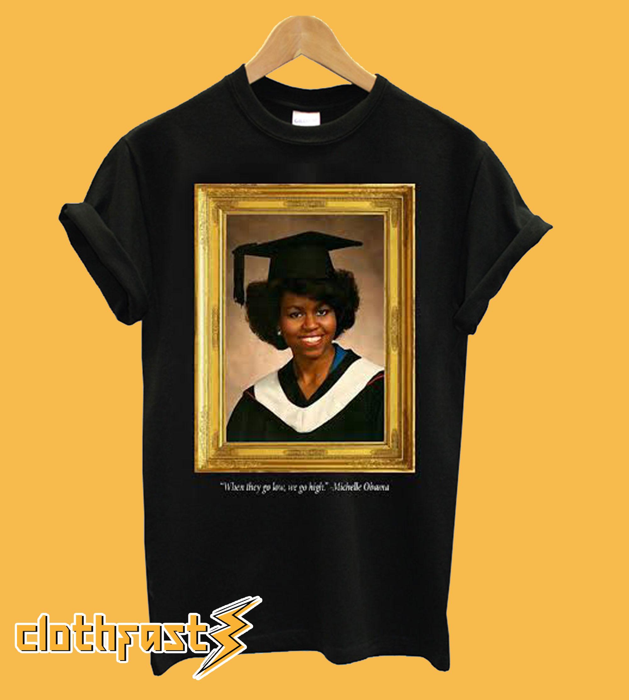 Michelle Obama Graduation Portrait When they go low we go high T shirt