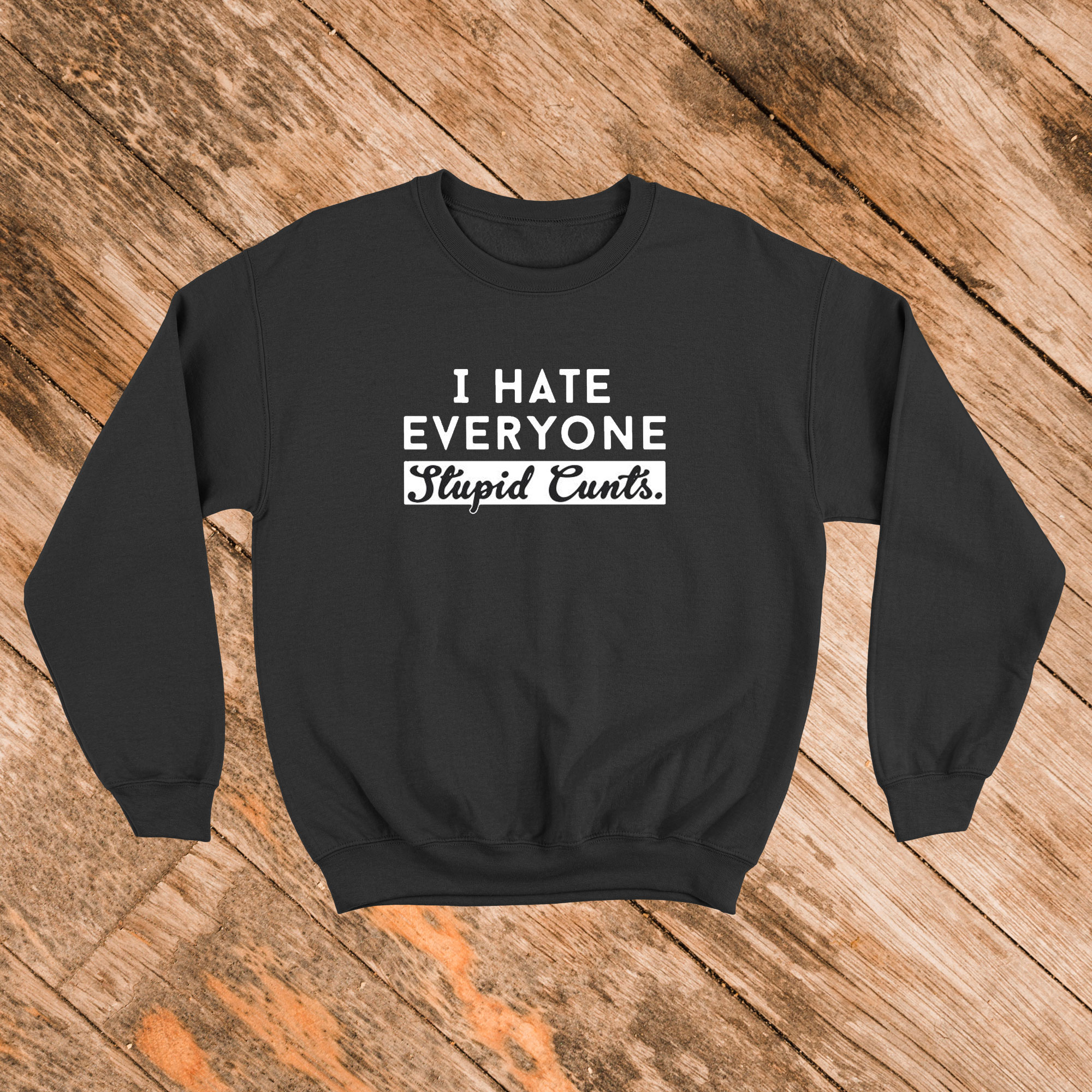 I Hate Everyone Stupid Cunts Sweatshirt