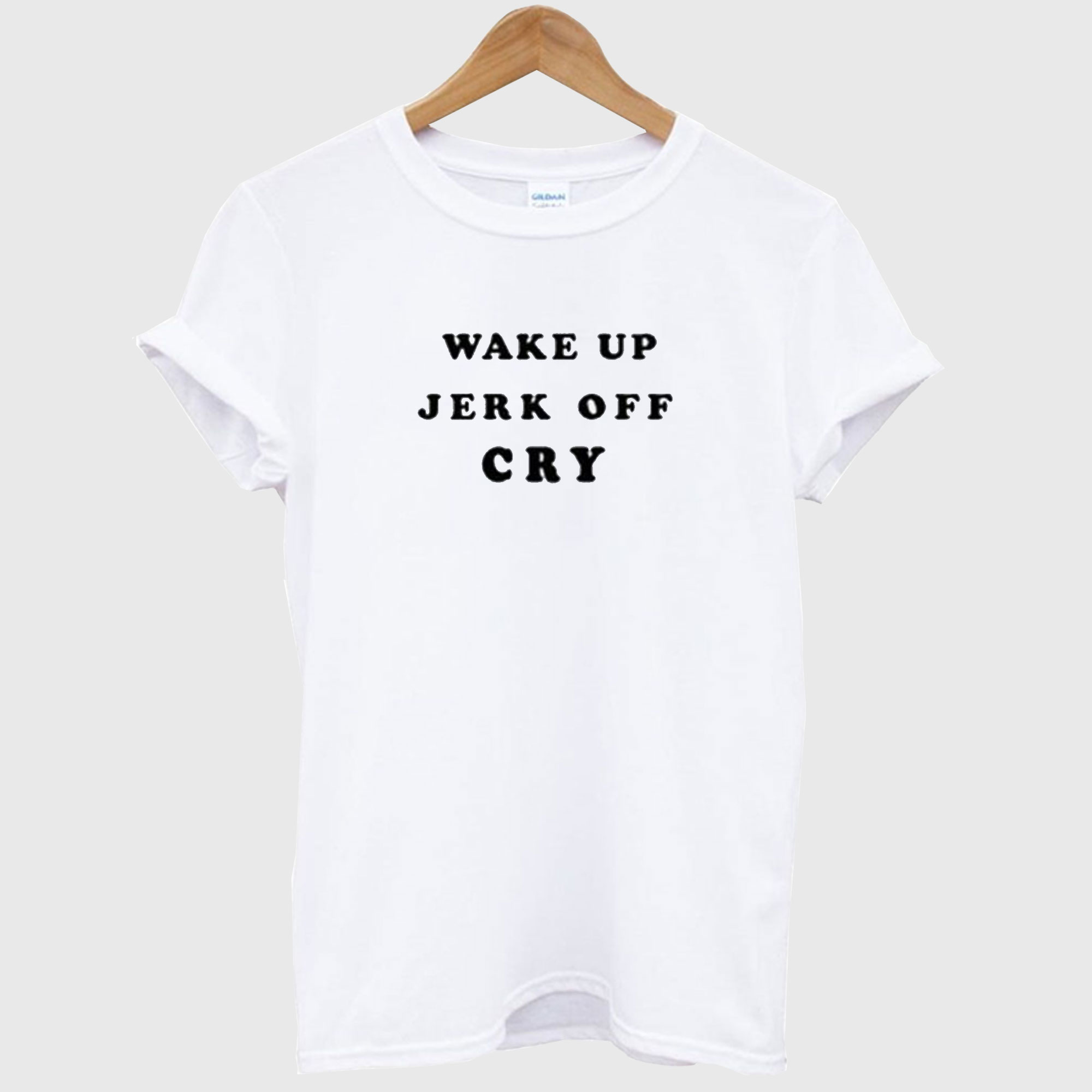 Wake Up Jerk Off Cry T-Shirt
