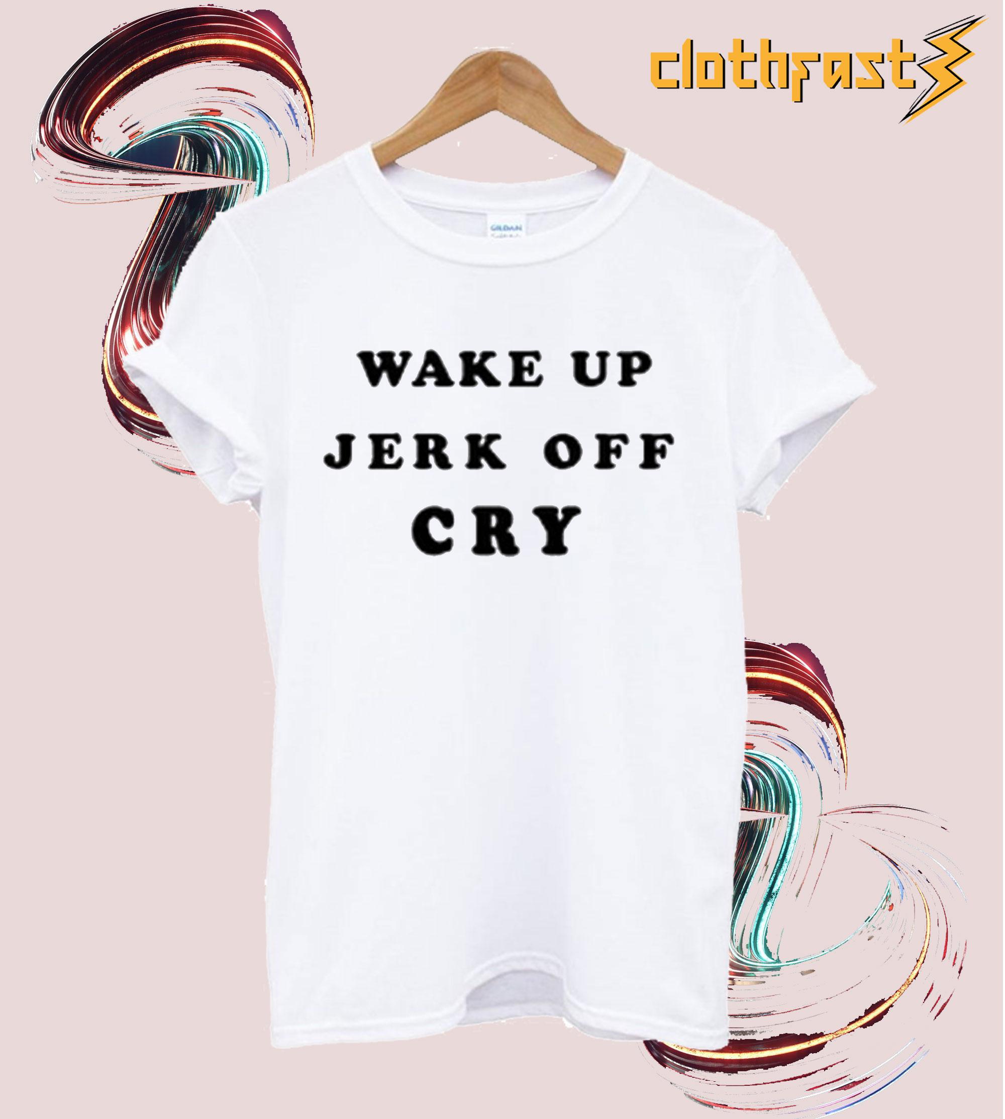 Wake Up Jerk Off Cry T Shirt