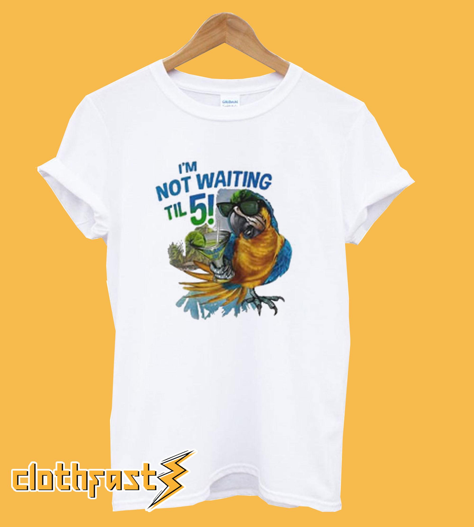 I'm Not Waiting Til 5 Parrot T-Shirt
